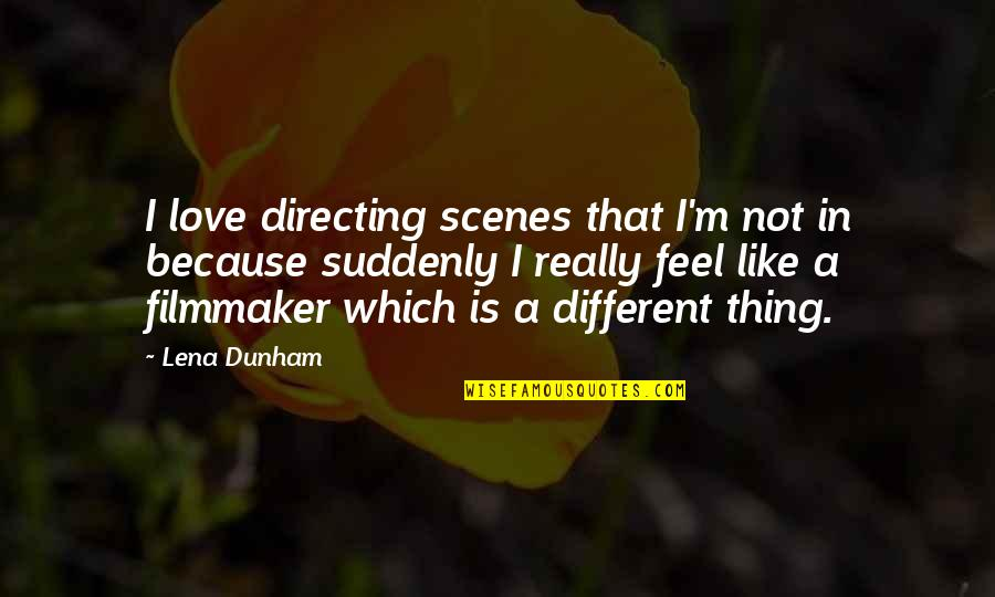 I Like You Because Your Different Quotes By Lena Dunham: I love directing scenes that I'm not in