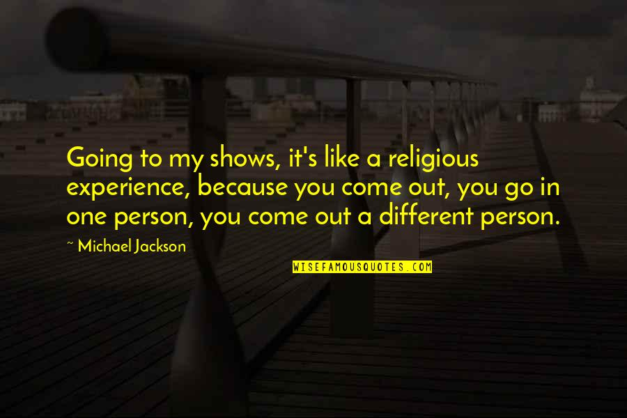 I Like You Because Your Different Quotes By Michael Jackson: Going to my shows, it's like a religious