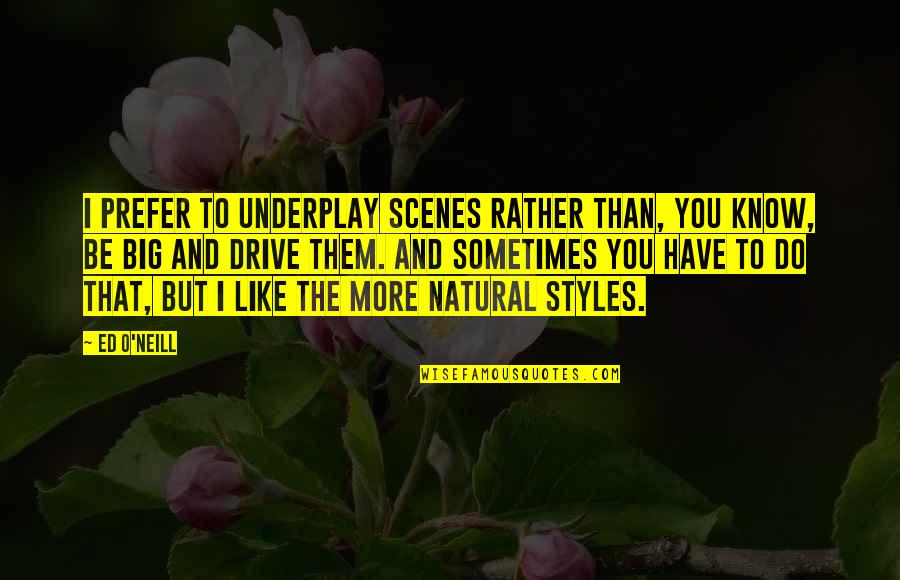 I Like You More Than You Know Quotes By Ed O'Neill: I prefer to underplay scenes rather than, you