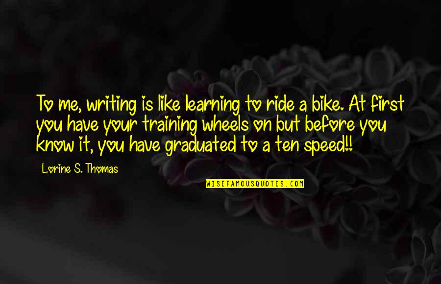 I Like You More Than You Know Quotes By Lorine S. Thomas: To me, writing is like learning to ride
