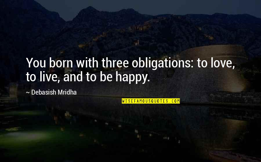 I Live For Happiness Quotes By Debasish Mridha: You born with three obligations: to love, to
