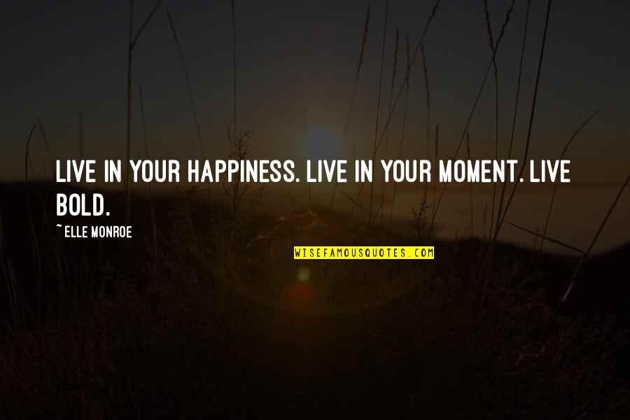 I Live For Happiness Quotes By Elle Monroe: Live in your happiness. Live in your moment.