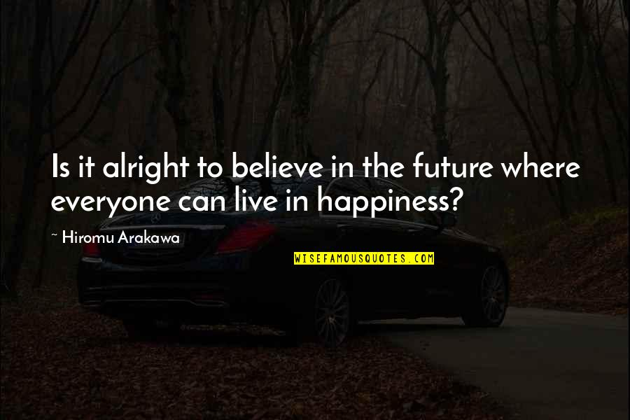 I Live For Happiness Quotes By Hiromu Arakawa: Is it alright to believe in the future
