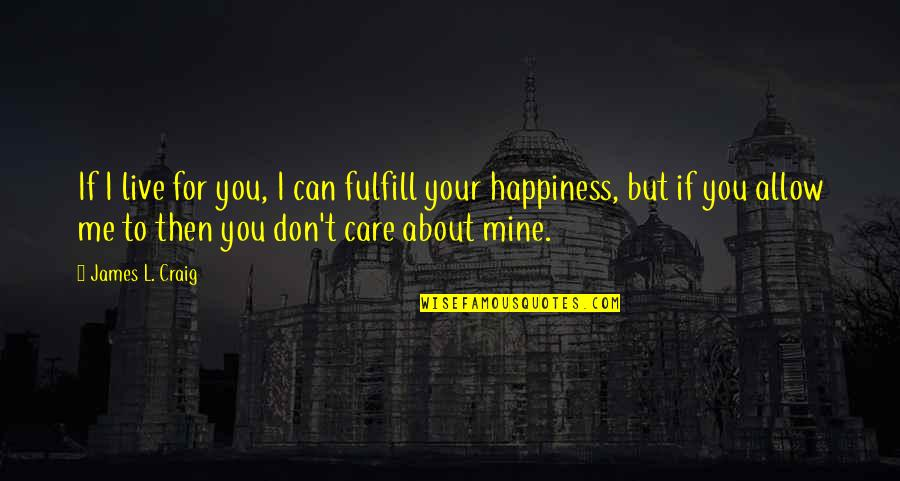 I Live For Happiness Quotes By James L. Craig: If I live for you, I can fulfill