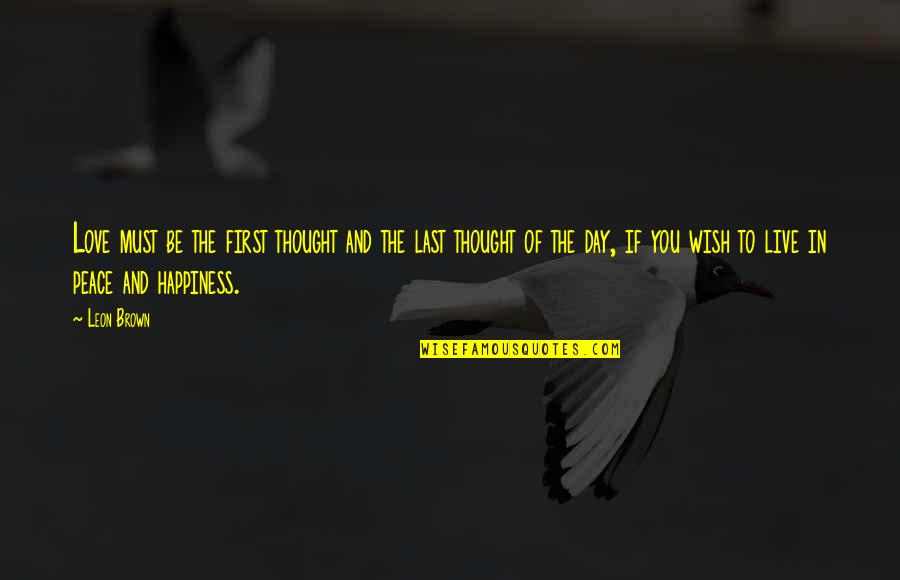 I Live For Happiness Quotes By Leon Brown: Love must be the first thought and the