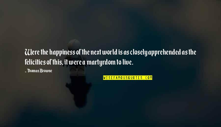I Live For Happiness Quotes By Thomas Browne: Were the happiness of the next world is