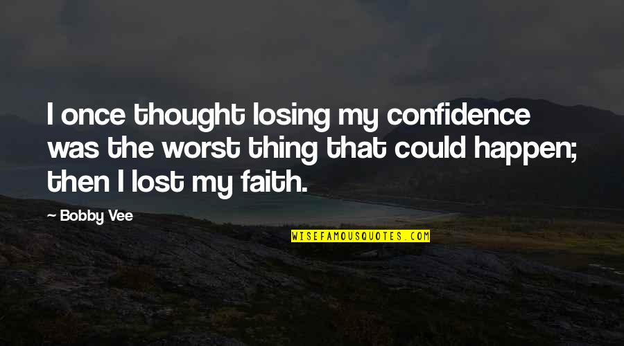 I Lost Faith Quotes By Bobby Vee: I once thought losing my confidence was the
