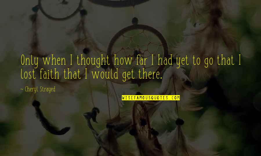 I Lost Faith Quotes By Cheryl Strayed: Only when I thought how far I had