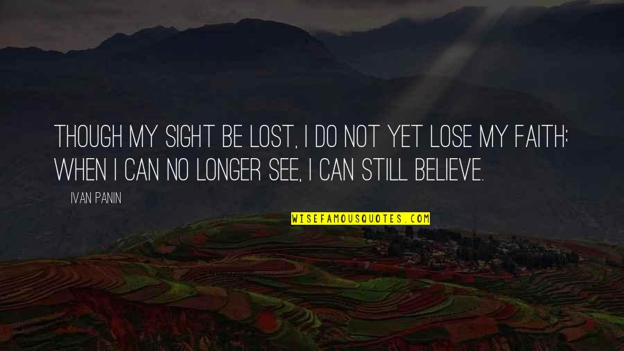 I Lost Faith Quotes By Ivan Panin: Though my sight be lost, I do not