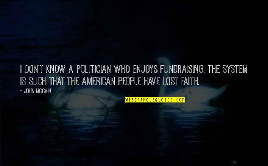 I Lost Faith Quotes By John McCain: I don't know a politician who enjoys fundraising.