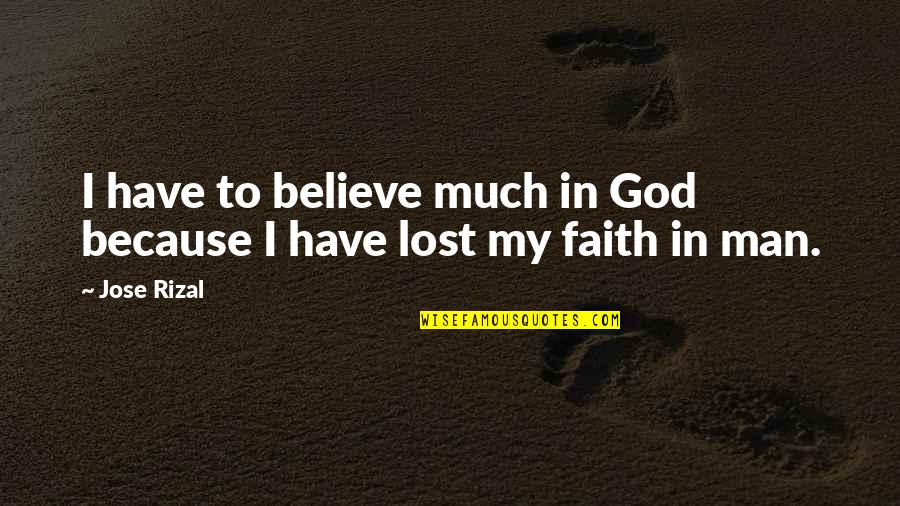 I Lost Faith Quotes By Jose Rizal: I have to believe much in God because