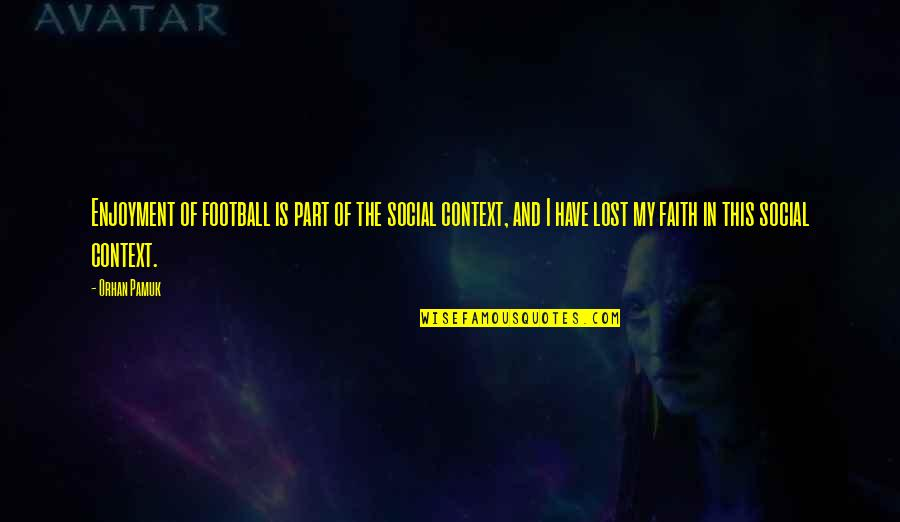 I Lost Faith Quotes By Orhan Pamuk: Enjoyment of football is part of the social
