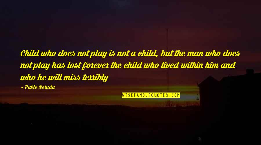 I Lost Him Forever Quotes By Pablo Neruda: Child who does not play is not a