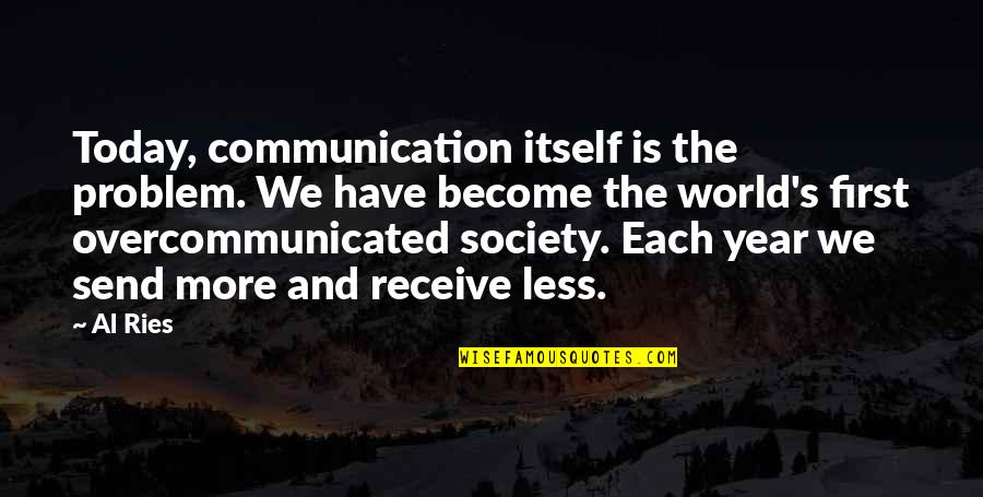 I Love Bands Quotes By Al Ries: Today, communication itself is the problem. We have