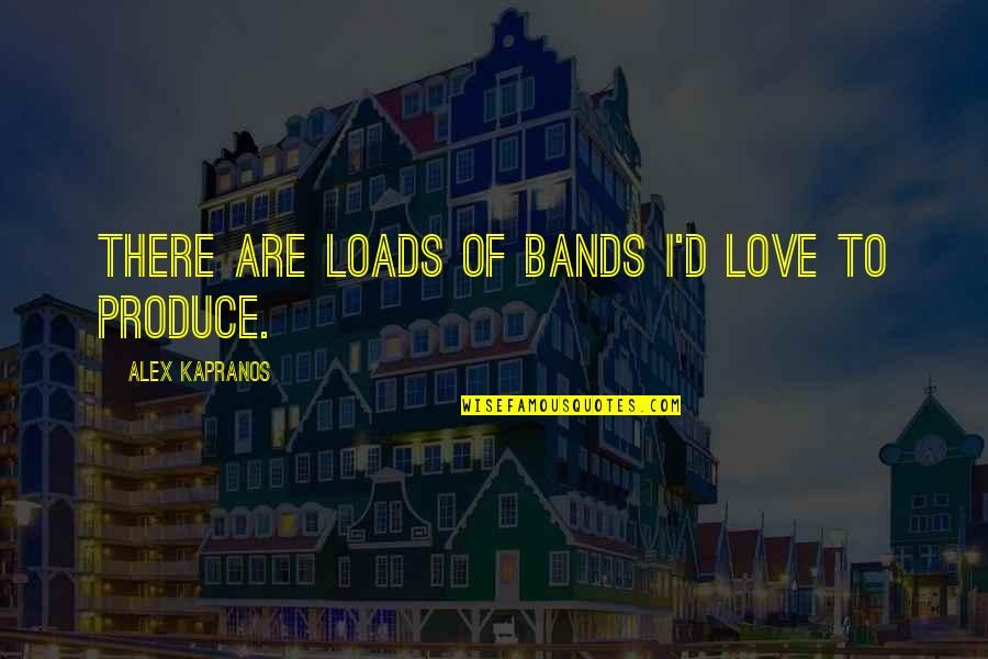 I Love Bands Quotes By Alex Kapranos: There are loads of bands I'd love to