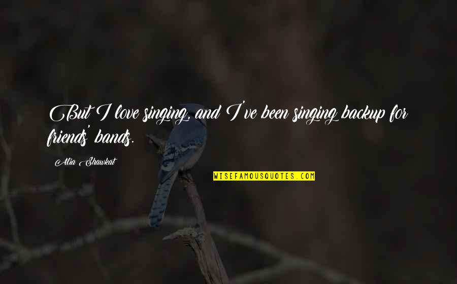 I Love Bands Quotes By Alia Shawkat: But I love singing, and I've been singing