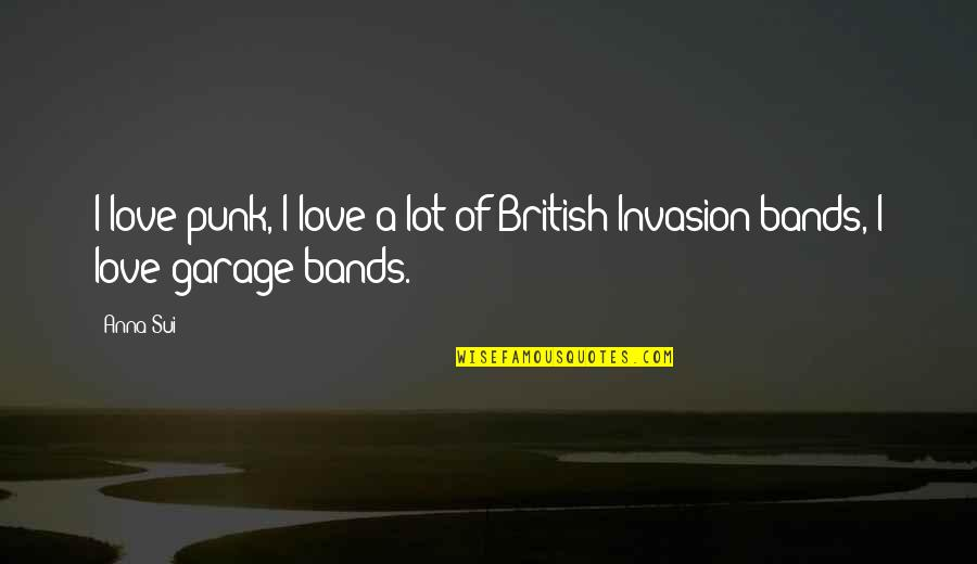 I Love Bands Quotes By Anna Sui: I love punk, I love a lot of