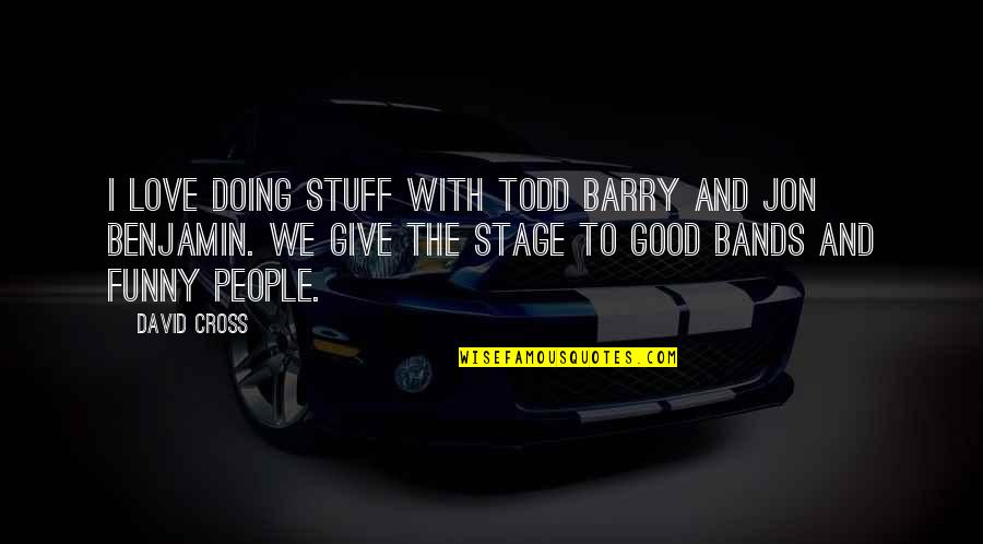 I Love Bands Quotes By David Cross: I love doing stuff with Todd Barry and
