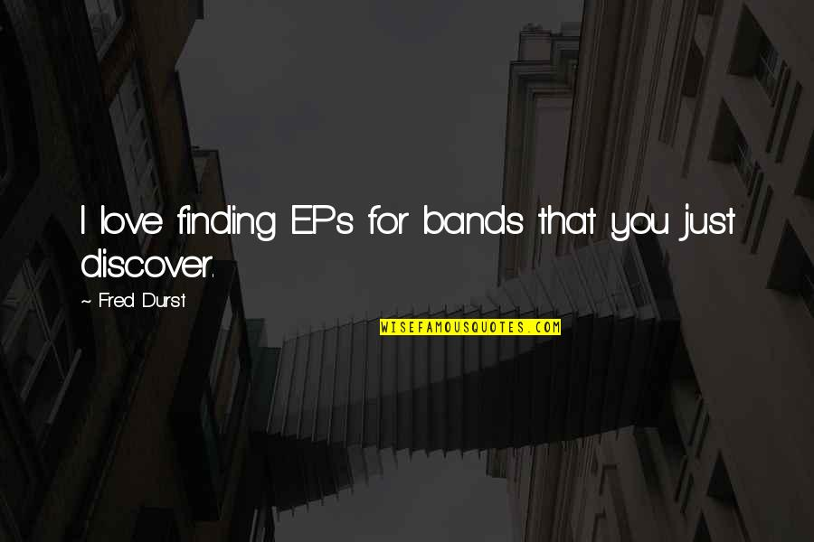 I Love Bands Quotes By Fred Durst: I love finding EPs for bands that you
