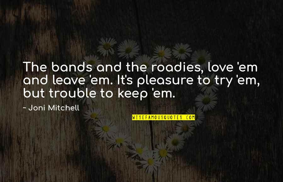 I Love Bands Quotes By Joni Mitchell: The bands and the roadies, love 'em and
