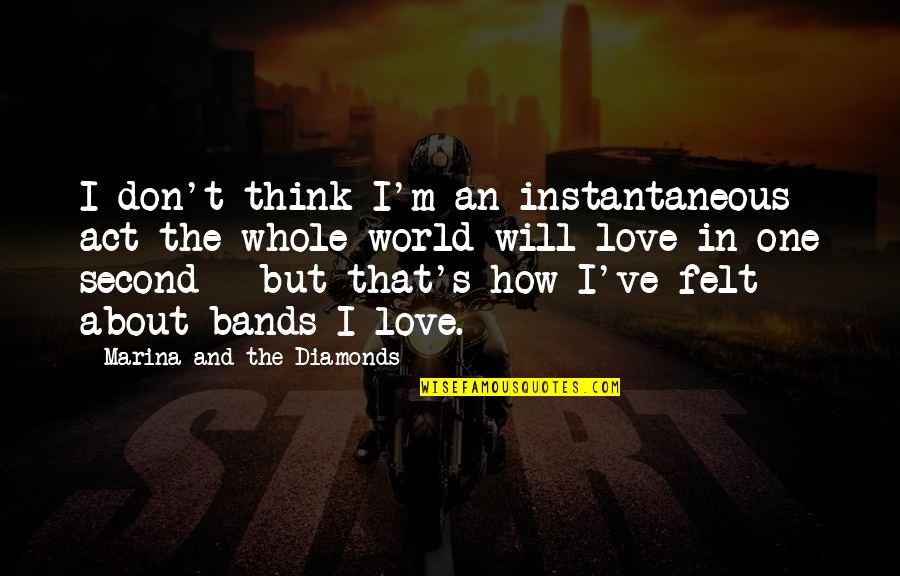 I Love Bands Quotes By Marina And The Diamonds: I don't think I'm an instantaneous act the