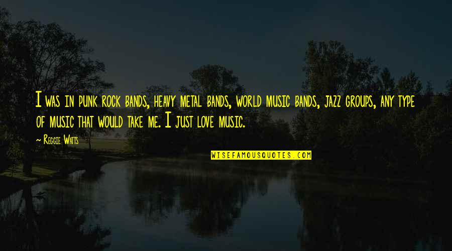 I Love Bands Quotes By Reggie Watts: I was in punk rock bands, heavy metal