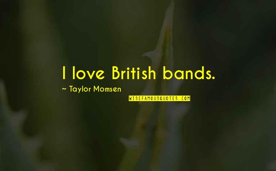 I Love Bands Quotes By Taylor Momsen: I love British bands.