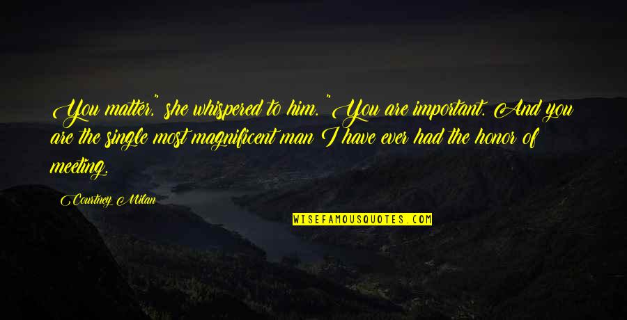 """I Love Him Quotes By Courtney Milan: You matter,"""" she whispered to him. """"You are"""