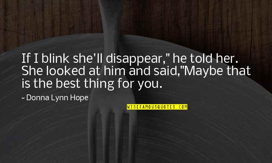 """I Love Him Quotes By Donna Lynn Hope: If I blink she'll disappear,"""" he told her."""