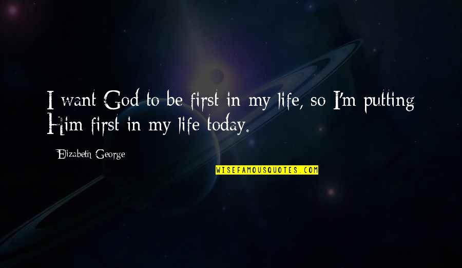 I Love Him Quotes By Elizabeth George: I want God to be first in my