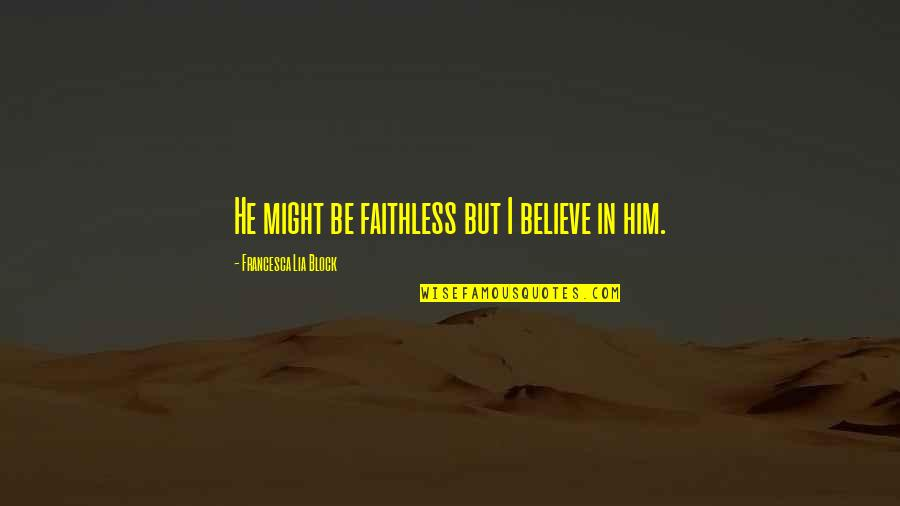I Love Him Quotes By Francesca Lia Block: He might be faithless but I believe in