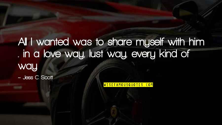 I Love Him Quotes By Jess C. Scott: All I wanted was to share myself with