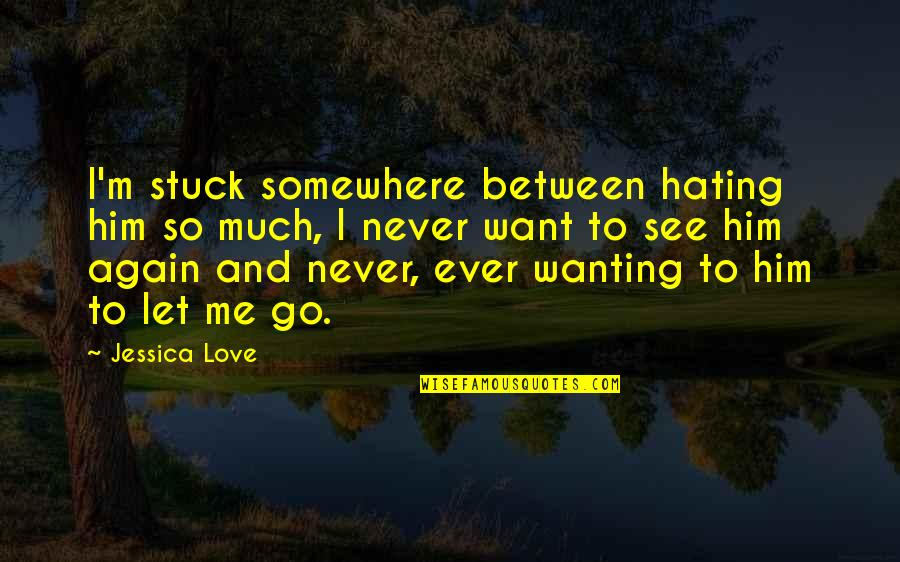I Love Him Quotes By Jessica Love: I'm stuck somewhere between hating him so much,