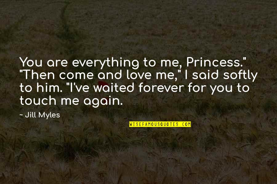 """I Love Him Quotes By Jill Myles: You are everything to me, Princess."""" """"Then come"""