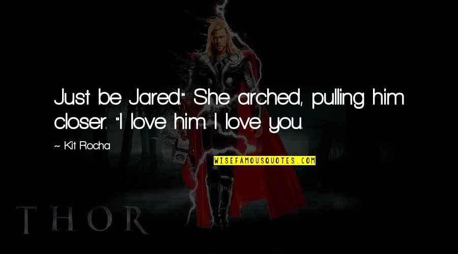 """I Love Him Quotes By Kit Rocha: Just be Jared."""" She arched, pulling him closer."""