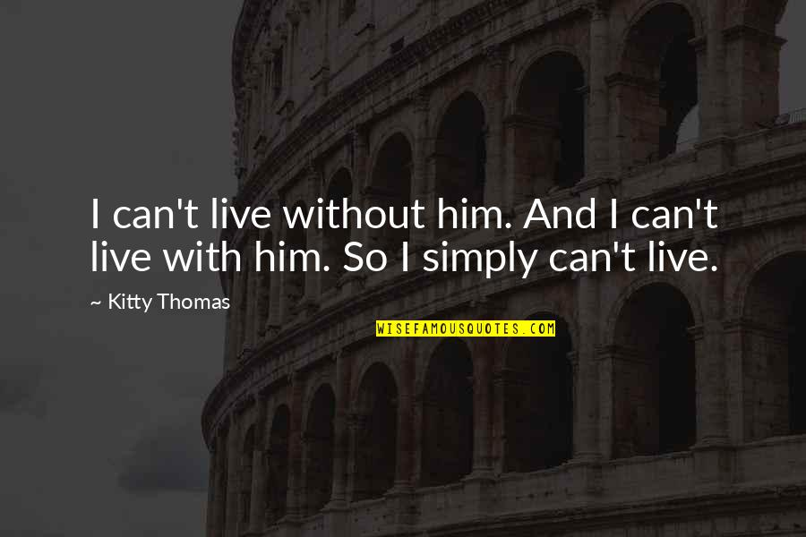 I Love Him Quotes By Kitty Thomas: I can't live without him. And I can't