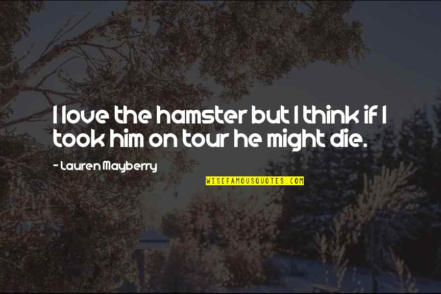 I Love Him Quotes By Lauren Mayberry: I love the hamster but I think if