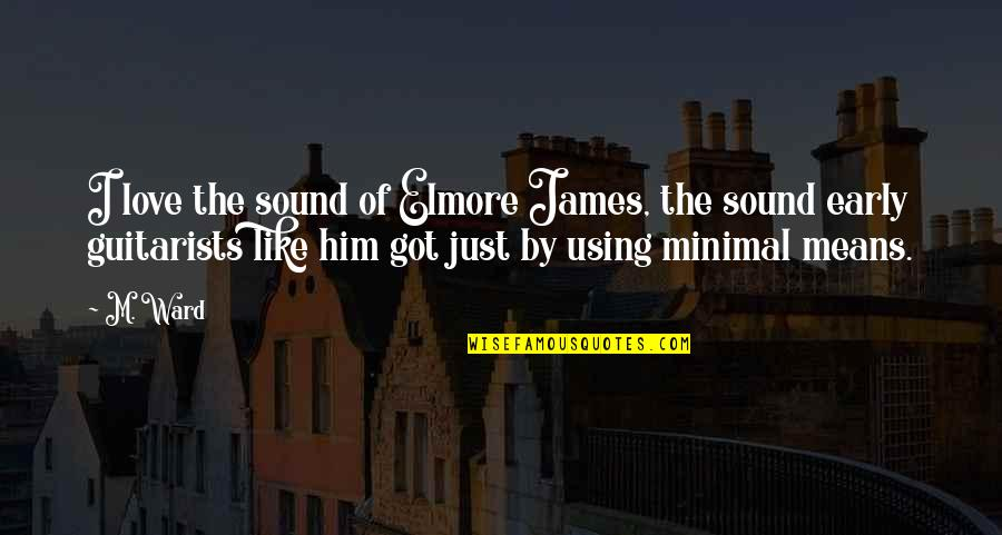 I Love Him Quotes By M. Ward: I love the sound of Elmore James, the