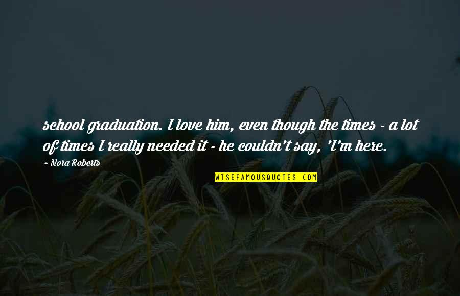 I Love Him Quotes By Nora Roberts: school graduation. I love him, even though the