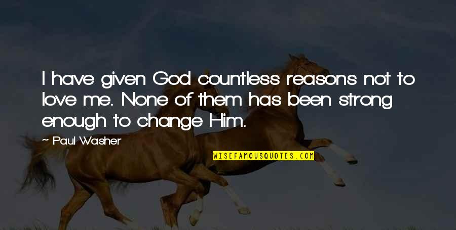 I Love Him Quotes By Paul Washer: I have given God countless reasons not to