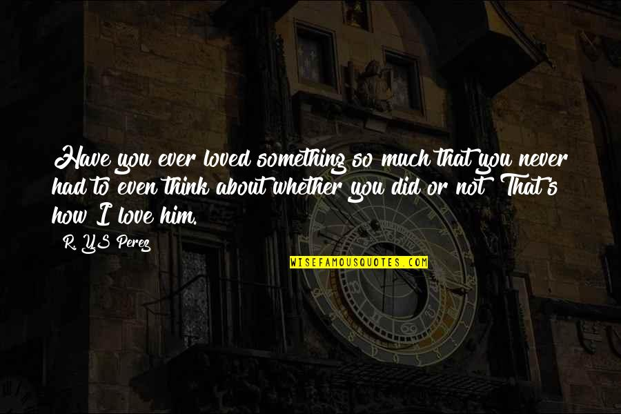 I Love Him Quotes By R. YS Perez: Have you ever loved something so much that