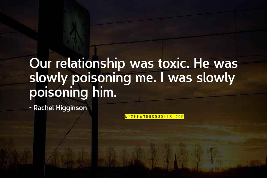 I Love Him Quotes By Rachel Higginson: Our relationship was toxic. He was slowly poisoning