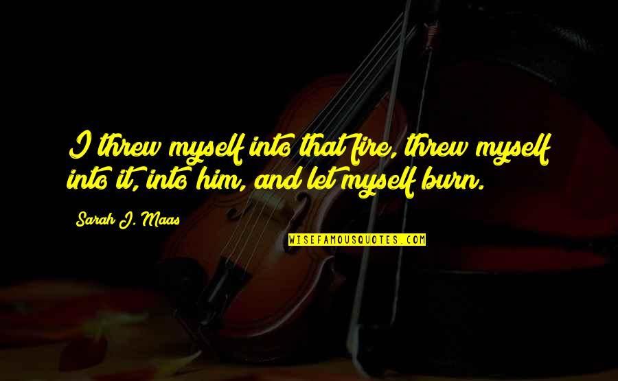 I Love Him Quotes By Sarah J. Maas: I threw myself into that fire, threw myself