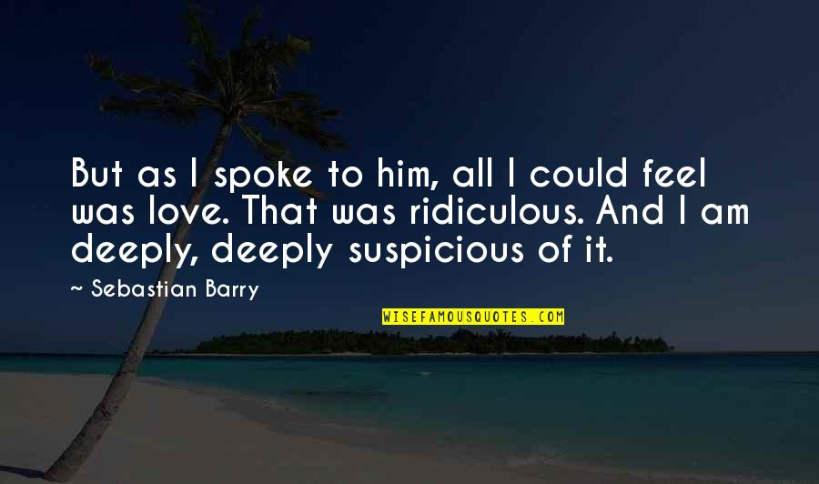 I Love Him Quotes By Sebastian Barry: But as I spoke to him, all I