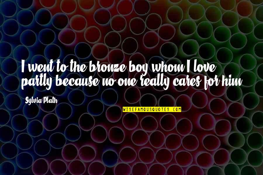 I Love Him Quotes By Sylvia Plath: I went to the bronze boy whom I