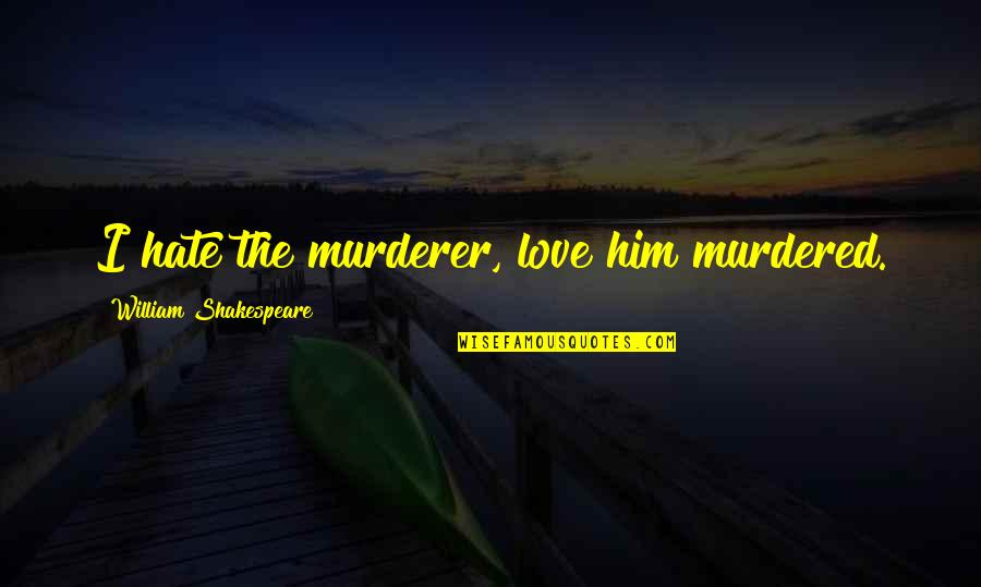 I Love Him Quotes By William Shakespeare: I hate the murderer, love him murdered.