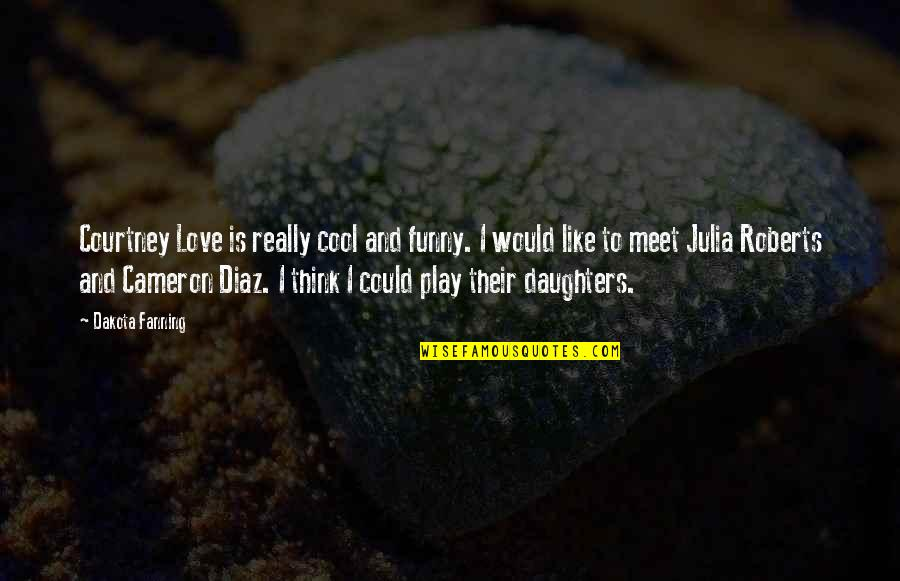 I Love Like Funny Quotes By Dakota Fanning: Courtney Love is really cool and funny. I