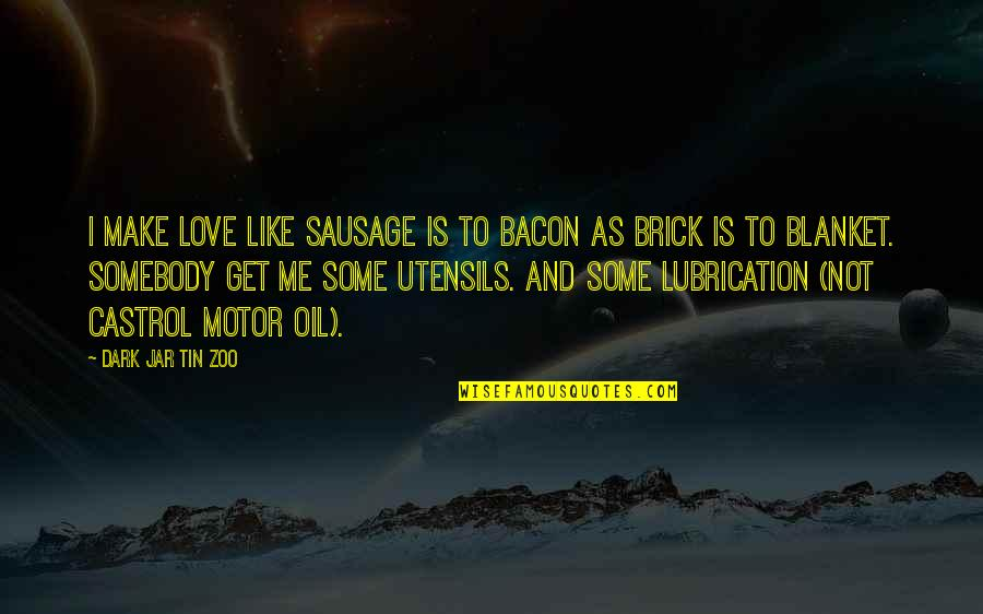 I Love Like Funny Quotes By Dark Jar Tin Zoo: I make love like sausage is to bacon