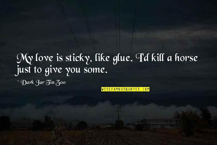 I Love Like Funny Quotes By Dark Jar Tin Zoo: My love is sticky, like glue. I'd kill