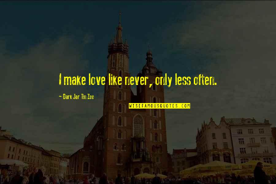 I Love Like Funny Quotes By Dark Jar Tin Zoo: I make love like never, only less often.